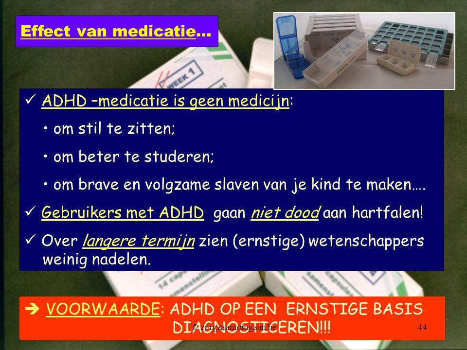 ADHD –medicatie is geen medicijn: • om stil te zitten; • om beter te studeren; • om brave en volgzame slaven van je kind te maken….  Gebruikers met