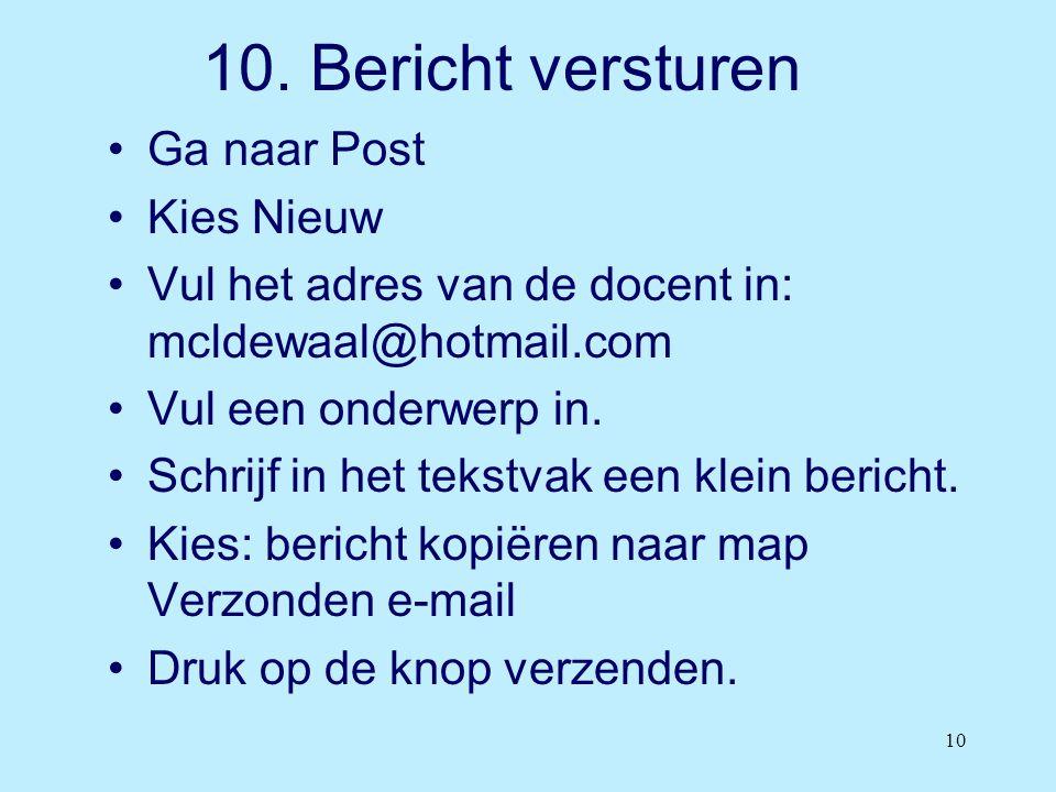 10 10. Bericht versturen •Ga naar Post •Kies Nieuw •Vul het adres van de docent in: mcldewaal@hotmail.com •Vul een onderwerp in. •Schrijf in het tekst