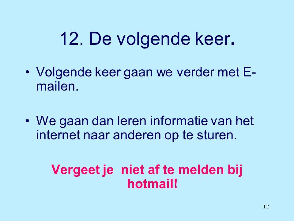 12 12. De volgende keer. •Volgende keer gaan we verder met E- mailen. •We gaan dan leren informatie van het internet naar anderen op te sturen. Vergee