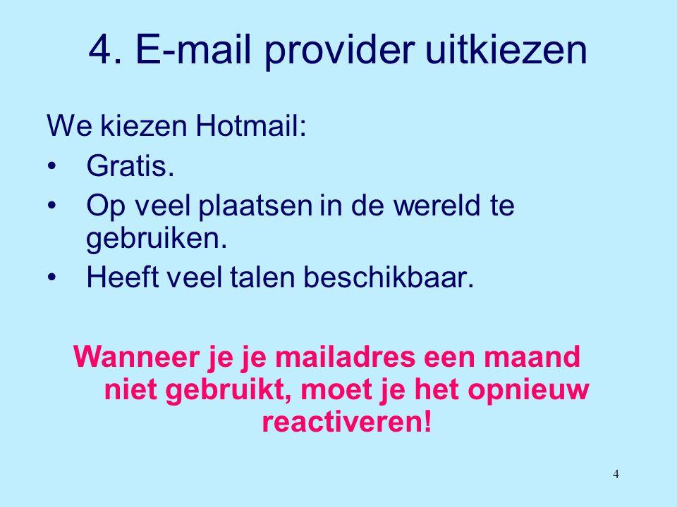 4 4. E-mail provider uitkiezen We kiezen Hotmail: •Gratis. •Op veel plaatsen in de wereld te gebruiken. •Heeft veel talen beschikbaar. Wanneer je je m