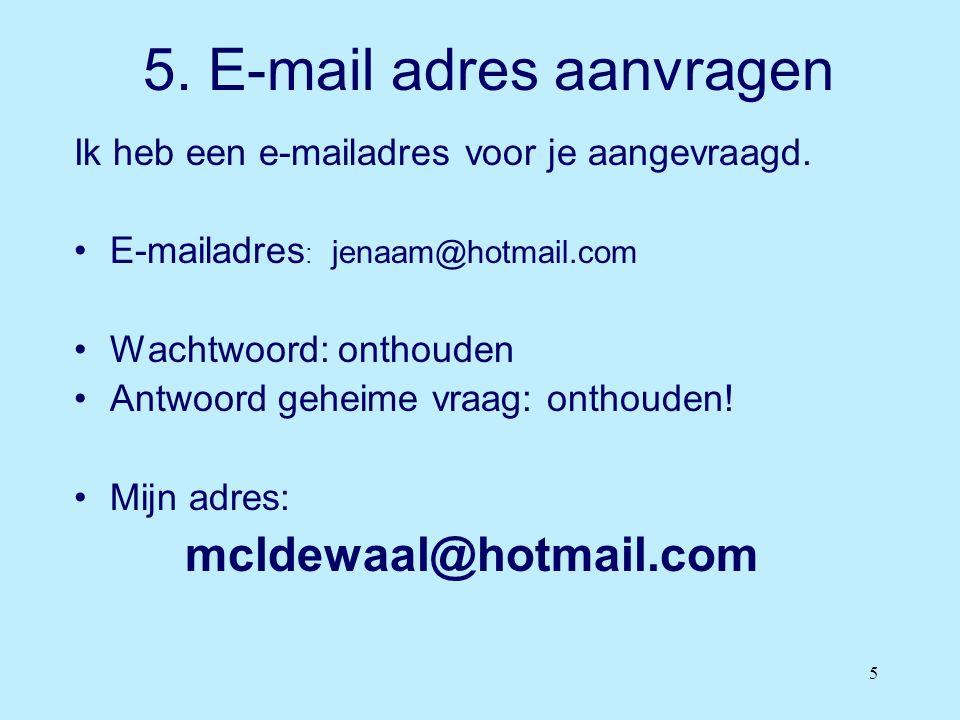 5 5. E-mail adres aanvragen Ik heb een e-mailadres voor je aangevraagd. •E-mailadres : jenaam@hotmail.com •Wachtwoord: onthouden •Antwoord geheime vra