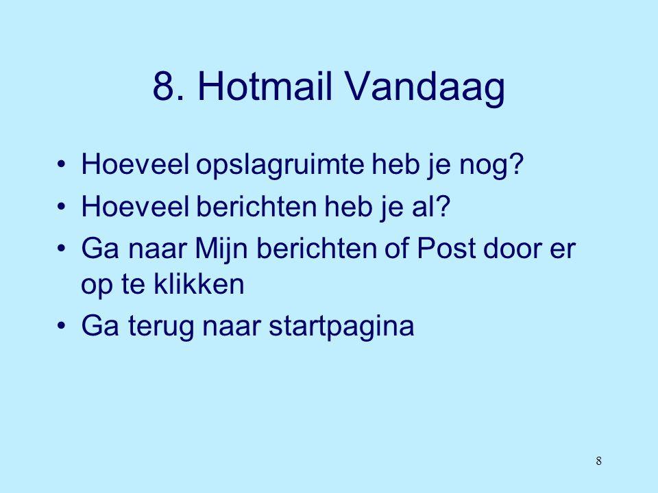 8 8. Hotmail Vandaag •Hoeveel opslagruimte heb je nog? •Hoeveel berichten heb je al? •Ga naar Mijn berichten of Post door er op te klikken •Ga terug n
