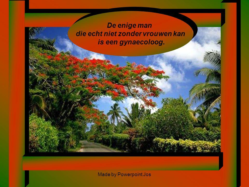 Made by Powerpoint Jos7 De enige man die echt niet zonder vrouwen kan is een gynaecoloog.