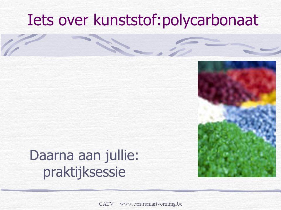 CATV www.centrumartvorming.be Iets over kunststof:polycarbonaat Daarna aan jullie: praktijksessie