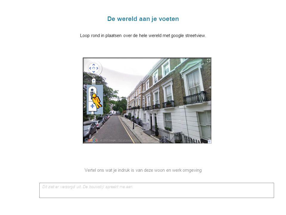 De wereld aan je voeten Loop rond in plaatsen over de hele wereld met google streetview.