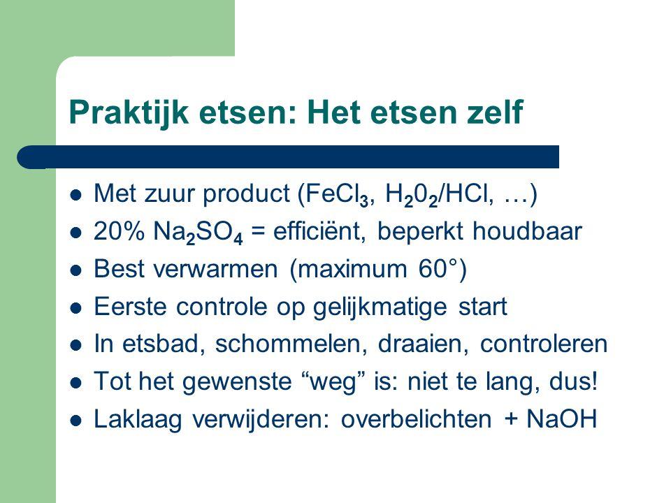 Praktijk etsen: Het etsen zelf MMet zuur product (FeCl 3, H 2 0 2 /HCl, …) 220% Na 2 SO 4 = efficiënt, beperkt houdbaar BBest verwarmen (maximum 60°) EEerste controle op gelijkmatige start IIn etsbad, schommelen, draaien, controleren TTot het gewenste weg is: niet te lang, dus.