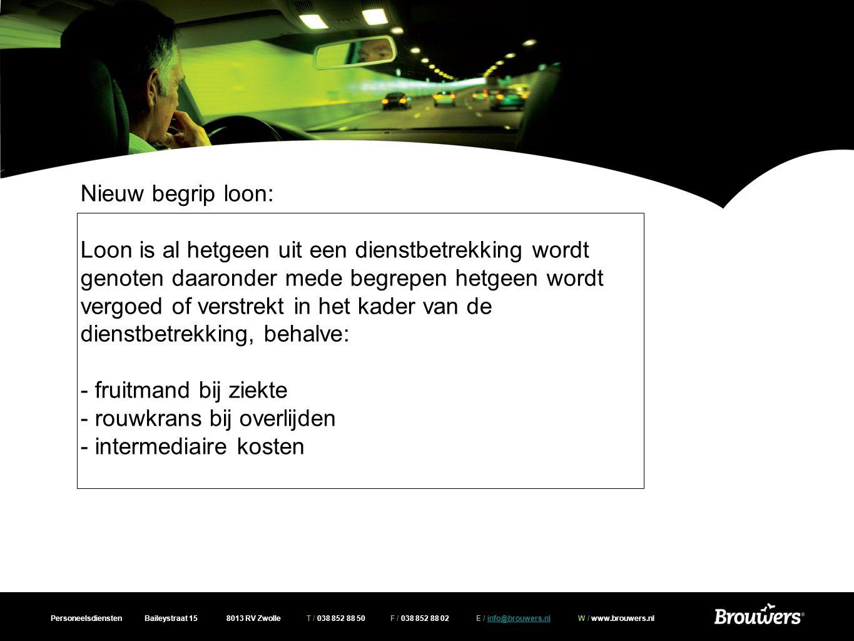 Personeelsdiensten Baileystraat 15 8013 RV Zwolle T / 038 852 88 50 F / 038 852 88 02 E / info@brouwers.nl W / www.brouwers.nlinfo@brouwers.nl Nieuw begrip loon: Loon is al hetgeen uit een dienstbetrekking wordt genoten daaronder mede begrepen hetgeen wordt vergoed of verstrekt in het kader van de dienstbetrekking, behalve: - fruitmand bij ziekte - rouwkrans bij overlijden - intermediaire kosten