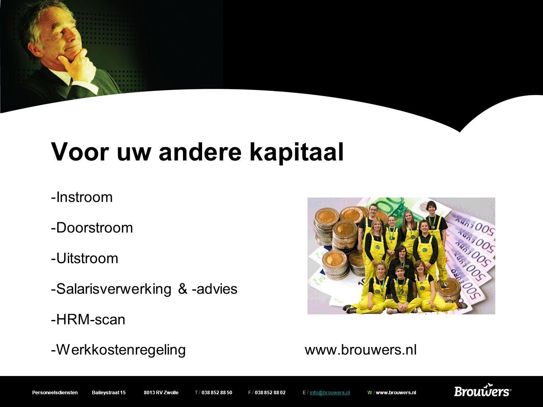 Personeelsdiensten Baileystraat 15 8013 RV Zwolle T / 038 852 88 50 F / 038 852 88 02 E / info@brouwers.nl W / www.brouwers.nlinfo@brouwers.nl Voor uw andere kapitaal -Instroom -Doorstroom -Uitstroom -Salarisverwerking & -advies -HRM-scan -Werkkostenregeling www.brouwers.nl