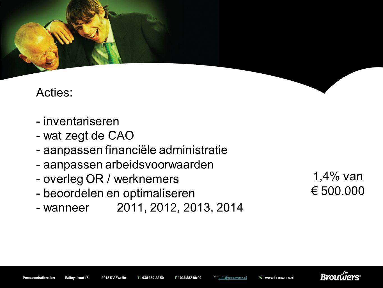 Personeelsdiensten Baileystraat 15 8013 RV Zwolle T / 038 852 88 50 F / 038 852 88 02 E / info@brouwers.nl W / www.brouwers.nlinfo@brouwers.nl Acties: - inventariseren - wat zegt de CAO - aanpassen financiële administratie - aanpassen arbeidsvoorwaarden - overleg OR / werknemers - beoordelen en optimaliseren - wanneer 2011, 2012, 2013, 2014 1,4% van € 500.000
