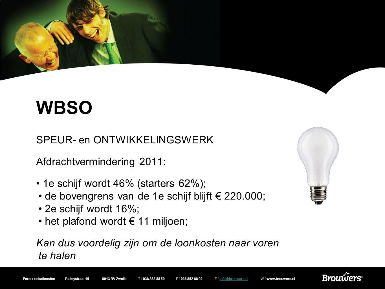 Personeelsdiensten Baileystraat 15 8013 RV Zwolle T / 038 852 88 50 F / 038 852 88 02 E / info@brouwers.nl W / www.brouwers.nlinfo@brouwers.nl WBSO SPEUR- en ONTWIKKELINGSWERK Afdrachtvermindering 2011: • 1e schijf wordt 46% (starters 62%); • de bovengrens van de 1e schijf blijft € 220.000; • 2e schijf wordt 16%; • het plafond wordt € 11 miljoen; Kan dus voordelig zijn om de loonkosten naar voren te halen