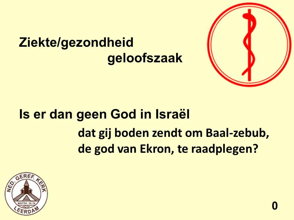 Ziekte/gezondheid geloofszaak Is er dan geen God in Israël dat gij boden zendt om Baal-zebub, de god van Ekron, te raadplegen.