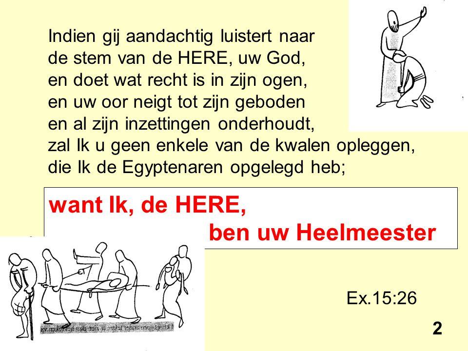 Indien gij aandachtig luistert naar de stem van de HERE, uw God, en doet wat recht is in zijn ogen, en uw oor neigt tot zijn geboden en al zijn inzettingen onderhoudt, zal Ik u geen enkele van de kwalen opleggen, die Ik de Egyptenaren opgelegd heb; Ex.15:26 2 want Ik, de HERE, ben uw Heelmeester