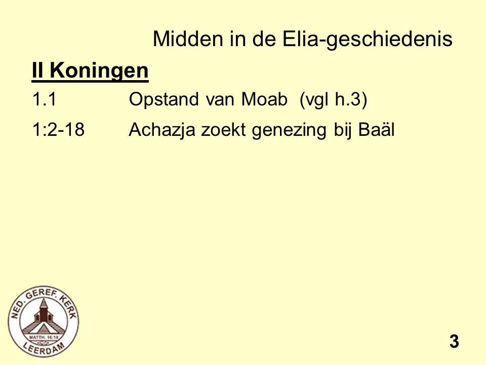 Midden in de Elia-geschiedenis II Koningen 1.1Opstand van Moab (vgl h.3) 1:2-18 Achazja zoekt genezing bij Baäl 3