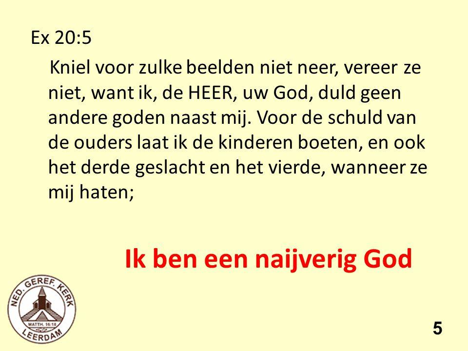 Ex 20:5 Kniel voor zulke beelden niet neer, vereer ze niet, want ik, de HEER, uw God, duld geen andere goden naast mij.
