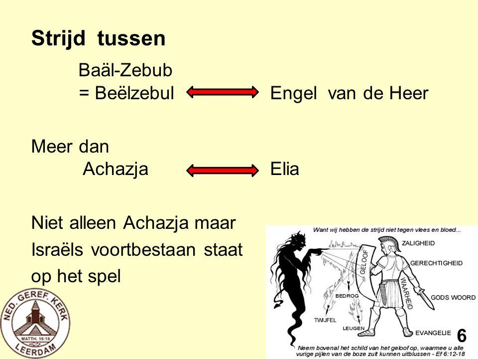 Strijd tussen Baäl-Zebub = BeëlzebulEngel van de Heer Meer dan AchazjaElia Niet alleen Achazja maar Israëls voortbestaan staat op het spel 6