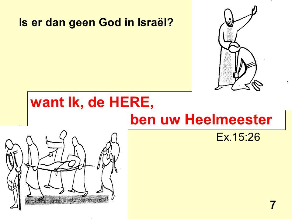 Is er dan geen God in Israël? Ex.15:26 7 want Ik, de HERE, ben uw Heelmeester