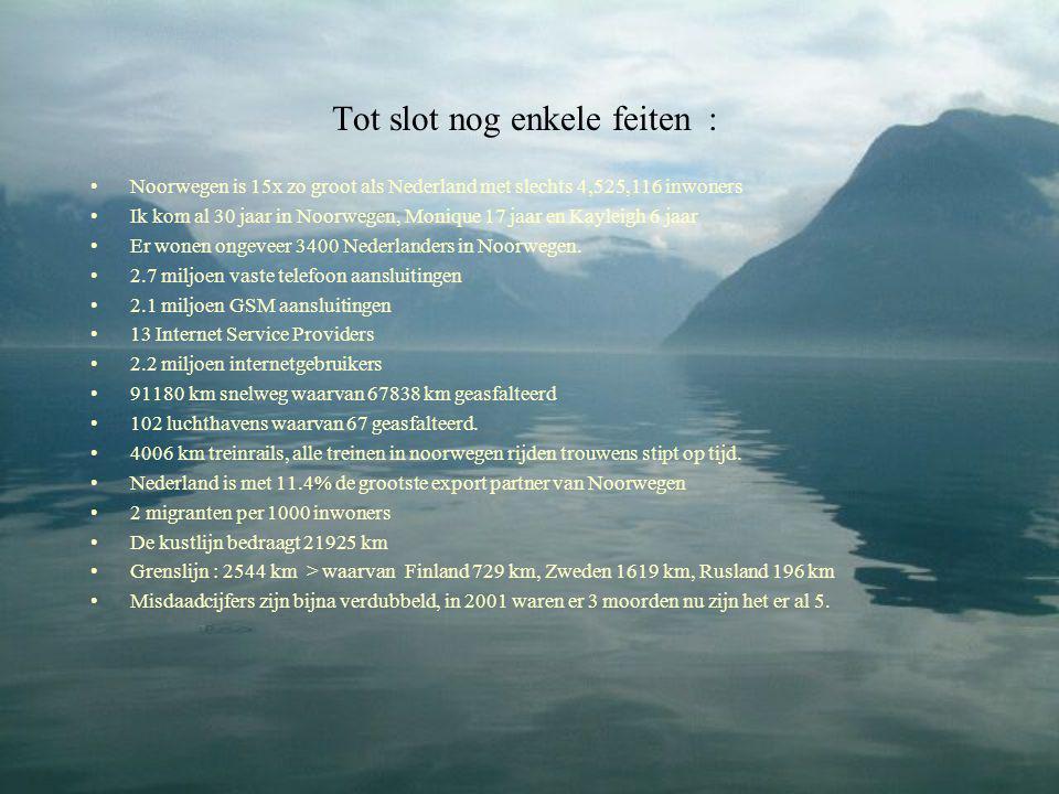 Tot slot nog enkele feiten : •Noorwegen is 15x zo groot als Nederland met slechts 4,525,116 inwoners •Ik kom al 30 jaar in Noorwegen, Monique 17 jaar