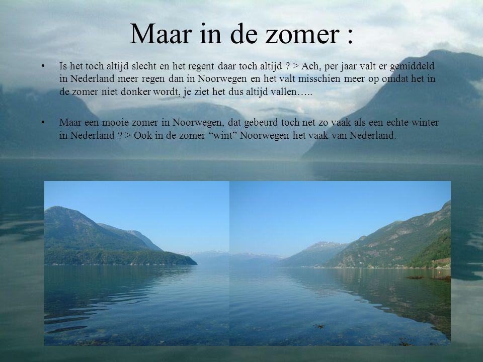Maar in de zomer : •Is het toch altijd slecht en het regent daar toch altijd ? > Ach, per jaar valt er gemiddeld in Nederland meer regen dan in Noorwe