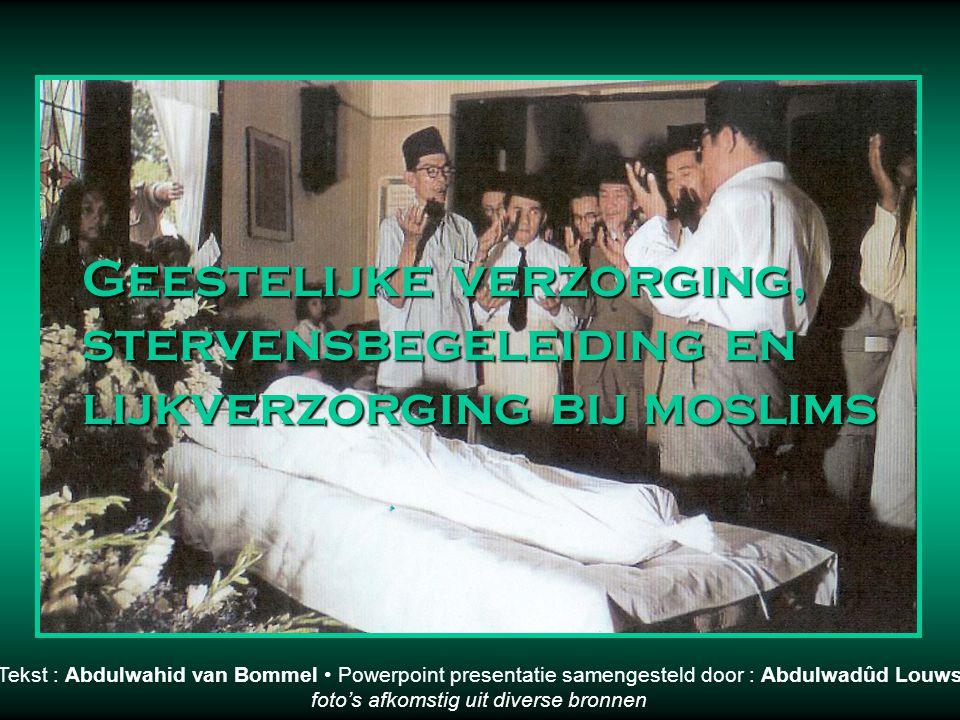 Geestelijke verzorging, stervensbegeleiding en lijkverzorging bij moslims Tekst : Abdulwahid van Bommel • Powerpoint presentatie samengesteld door : Abdulwadûd Louws foto's afkomstig uit diverse bronnen