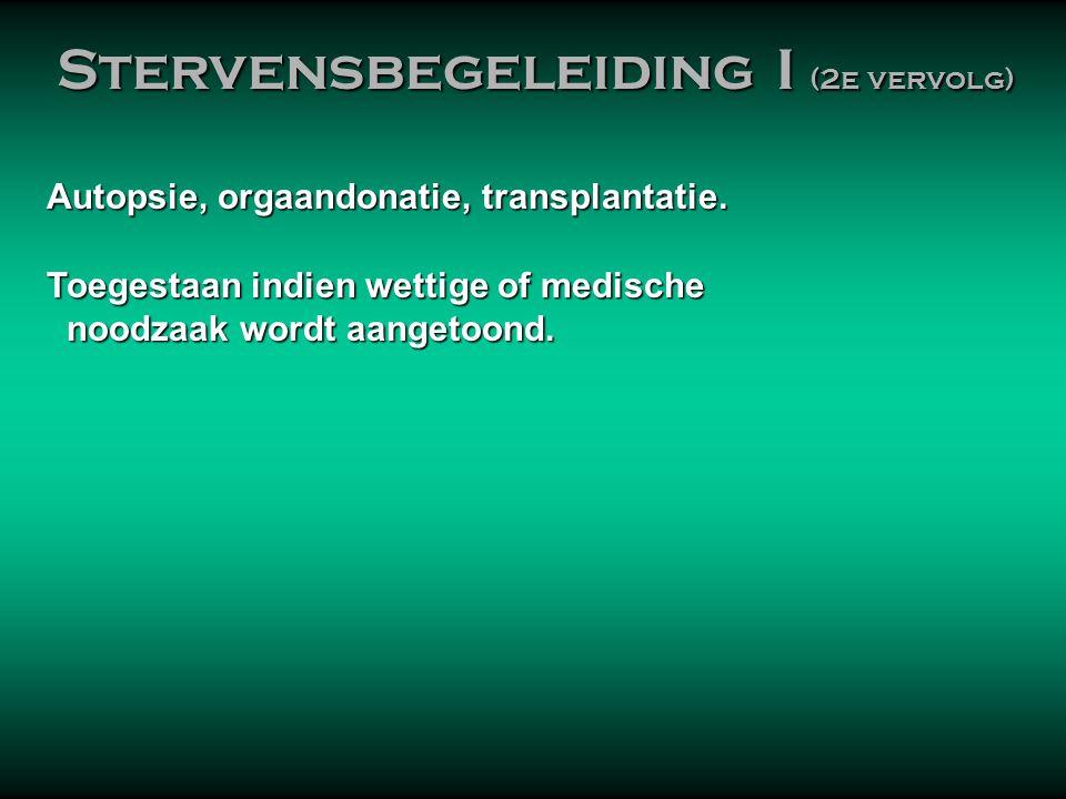 Autopsie, orgaandonatie, transplantatie. • Toegestaan indien wettige of medische noodzaak wordt aangetoond. noodzaak wordt aangetoond. Stervensbegelei