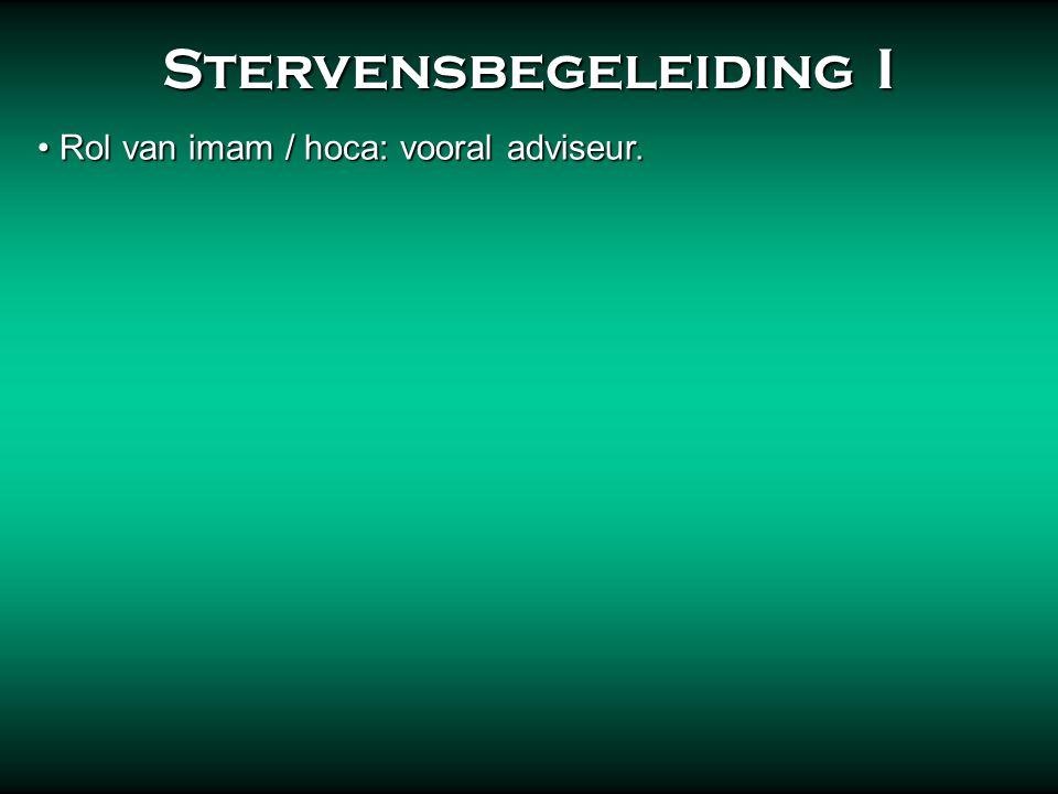 Stervensbegeleiding I Stervensbegeleiding I • Rol van imam / hoca: vooral adviseur.