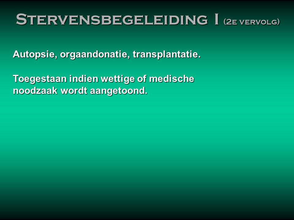Autopsie, orgaandonatie, transplantatie. Toegestaan indien wettige of medische noodzaak wordt aangetoond. noodzaak wordt aangetoond. Stervensbegeleidi