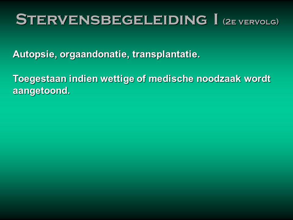 Autopsie, orgaandonatie, transplantatie. Toegestaan indien wettige of medische noodzaak wordt aangetoond. Stervensbegeleiding I (2e vervolg) Stervensb
