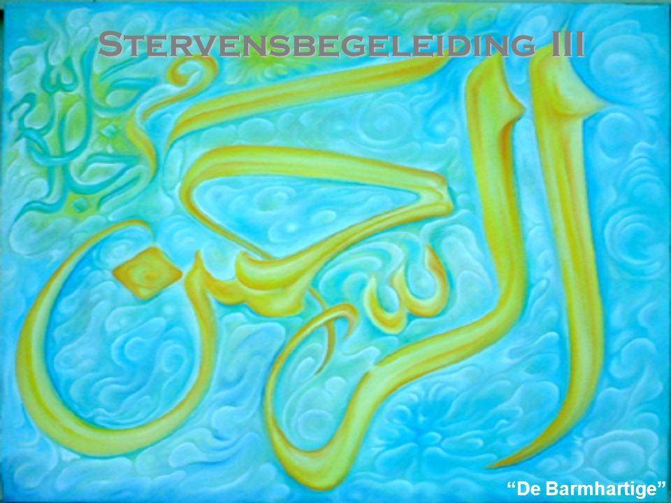 Stervensbegeleiding III Stervensbegeleiding III 5. Daarom is het onze taak de stervende aan de Schone Namen en Kwaliteiten van Allah te herinneren. Zo