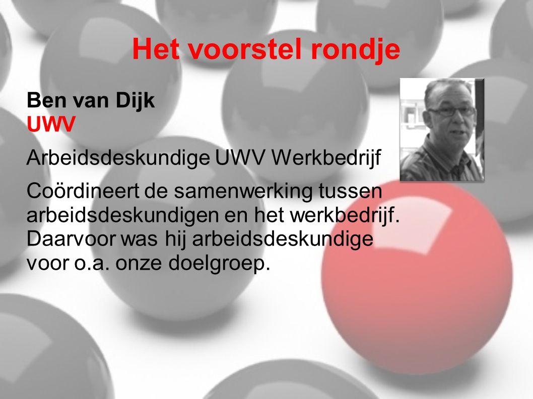 Het voorstel rondje Ben van Dijk UWV Arbeidsdeskundige UWV Werkbedrijf Coördineert de samenwerking tussen arbeidsdeskundigen en het werkbedrijf. Daarv