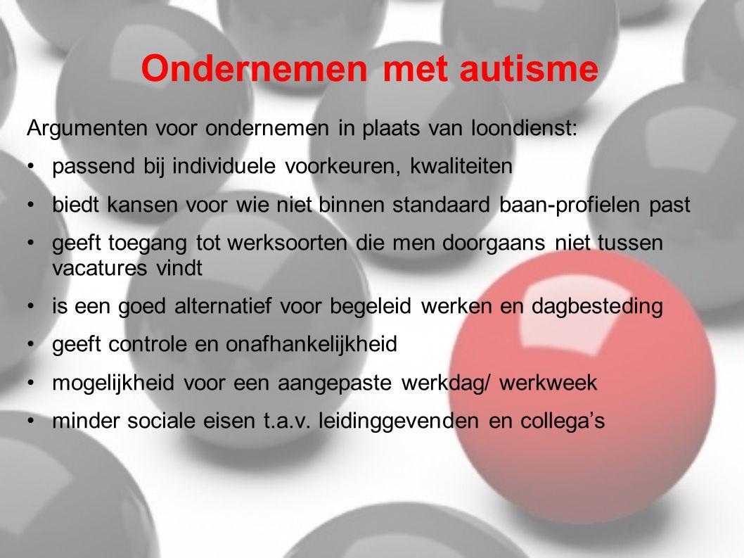 Ondernemen met autisme Argumenten voor ondernemen in plaats van loondienst: •passend bij individuele voorkeuren, kwaliteiten •biedt kansen voor wie ni