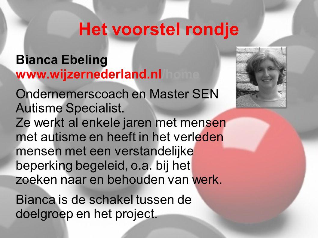 Het voorstel rondje Bianca Ebeling www.wijzernederland.nl/home Ondernemerscoach en Master SEN Autisme Specialist. Ze werkt al enkele jaren met mensen