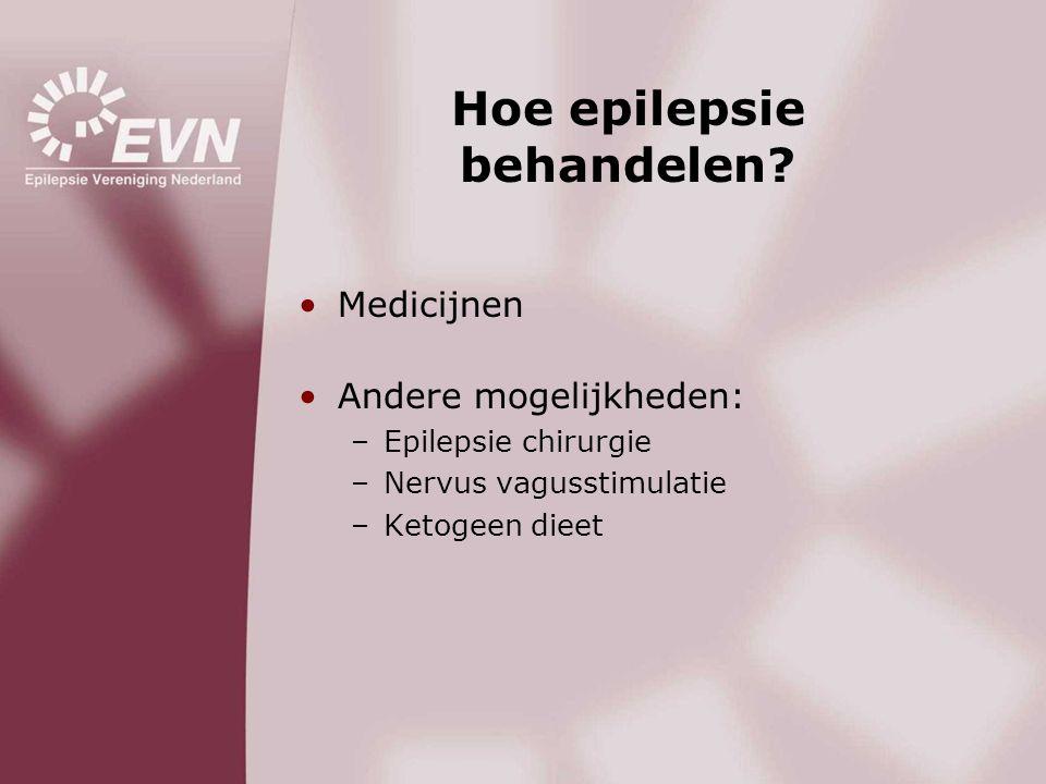Hoe epilepsie behandelen? •Medicijnen •Andere mogelijkheden: –Epilepsie chirurgie –Nervus vagusstimulatie –Ketogeen dieet