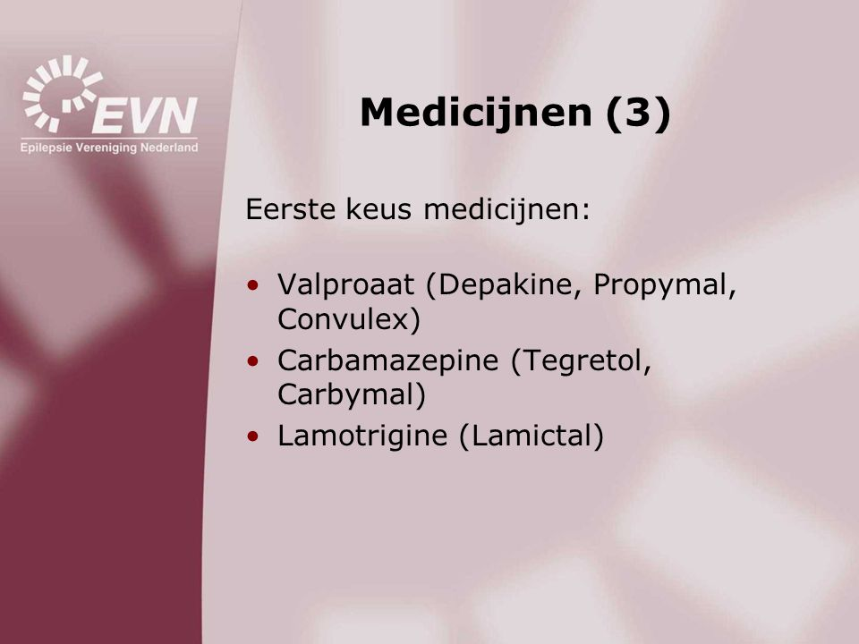 Medicijnen (3) Eerste keus medicijnen: •Valproaat (Depakine, Propymal, Convulex) •Carbamazepine (Tegretol, Carbymal) •Lamotrigine (Lamictal)