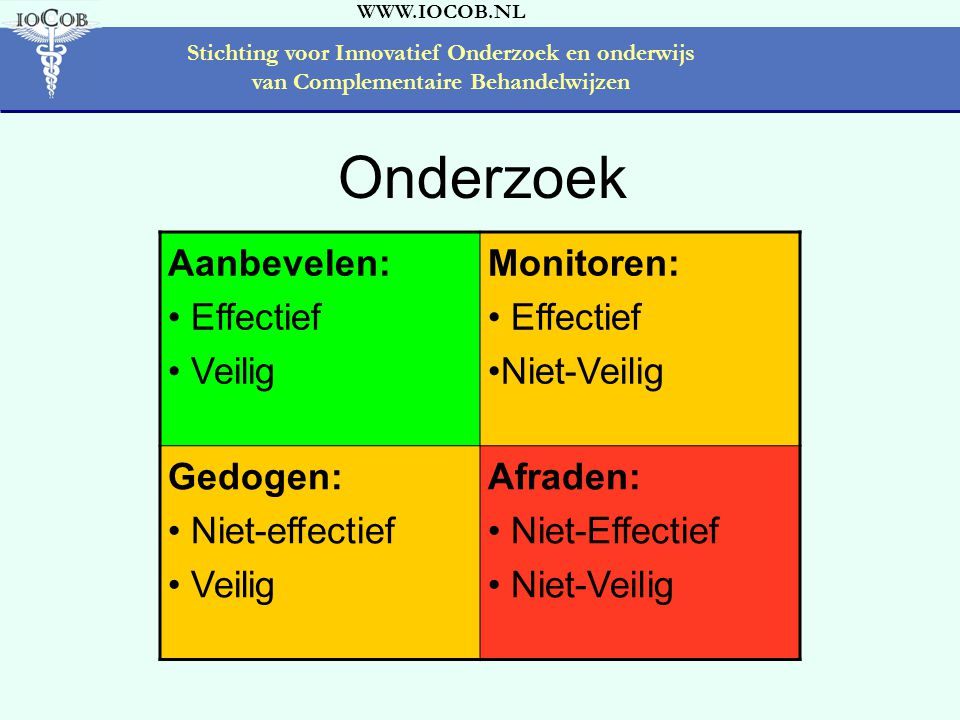 WWW.IOCOB.NL Stichting voor Innovatief Onderzoek en onderwijs van Complementaire Behandelwijzen Aanbevelen: • Effectief • Veilig Monitoren: • Effectief •Niet-Veilig Gedogen: • Niet-effectief • Veilig Afraden: • Niet-Effectief • Niet-Veilig Onderzoek