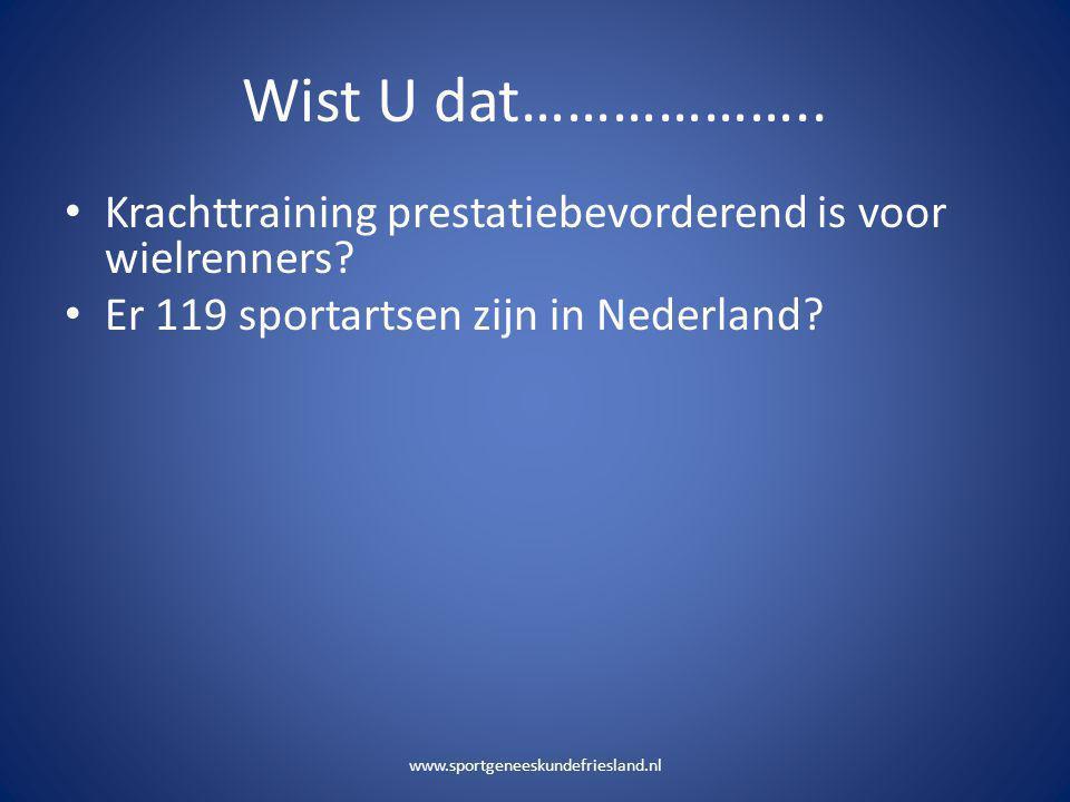 Wist U dat……………….. • Krachttraining prestatiebevorderend is voor wielrenners? • Er 119 sportartsen zijn in Nederland? www.sportgeneeskundefriesland.nl