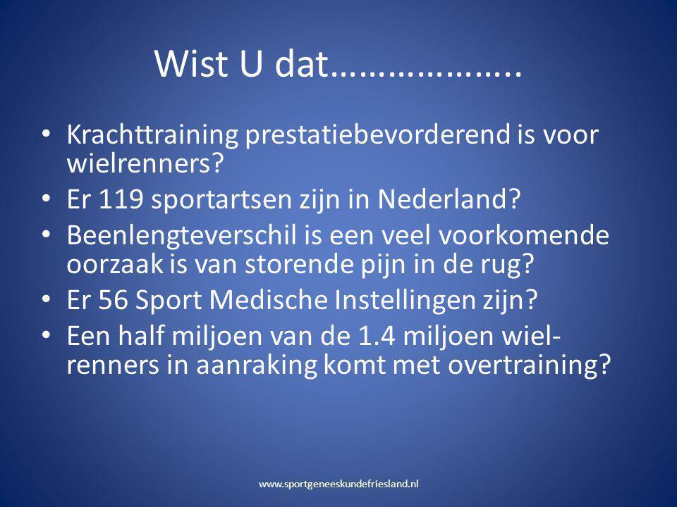 Wist U dat……………….. • Krachttraining prestatiebevorderend is voor wielrenners? • Er 119 sportartsen zijn in Nederland? • Beenlengteverschil is een veel