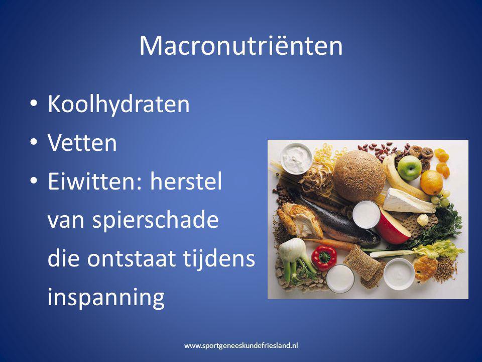 Macronutriënten • Koolhydraten • Vetten • Eiwitten: herstel van spierschade die ontstaat tijdens inspanning www.sportgeneeskundefriesland.nl