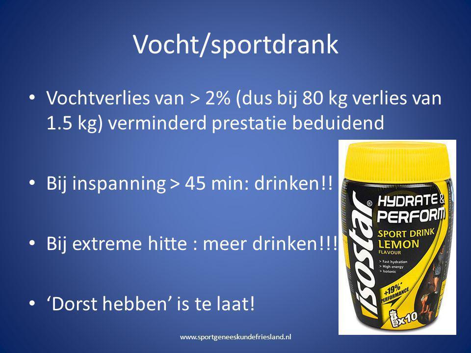 Vocht/sportdrank • Vochtverlies van > 2% (dus bij 80 kg verlies van 1.5 kg) verminderd prestatie beduidend • Bij inspanning > 45 min: drinken!! • Bij