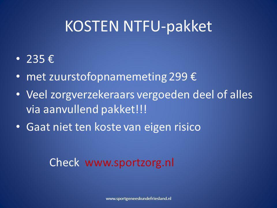 KOSTEN NTFU-pakket • 235 € • met zuurstofopnamemeting 299 € • Veel zorgverzekeraars vergoeden deel of alles via aanvullend pakket!!! • Gaat niet ten k