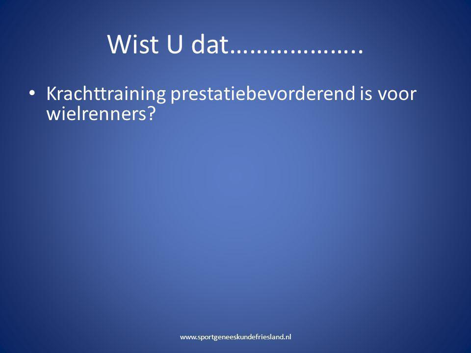Wist U dat……………….. • Krachttraining prestatiebevorderend is voor wielrenners? www.sportgeneeskundefriesland.nl
