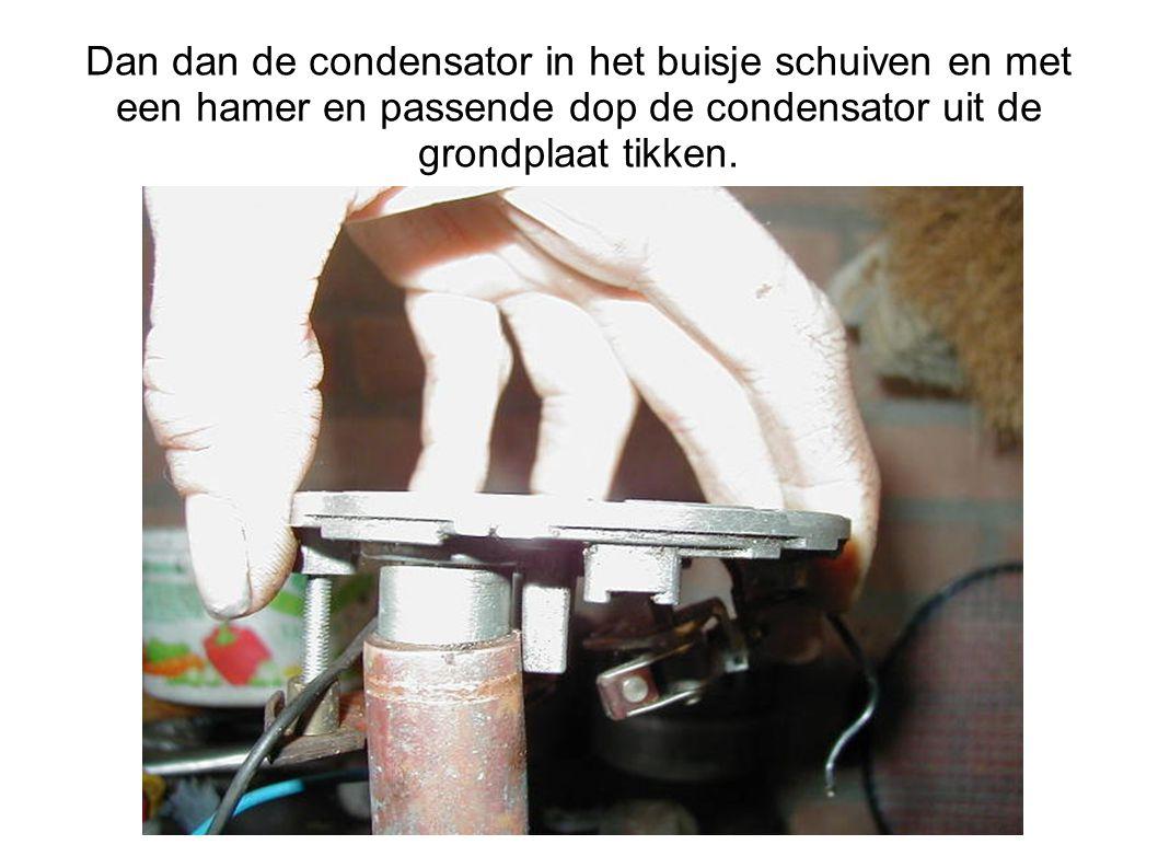 Dan dan de condensator in het buisje schuiven en met een hamer en passende dop de condensator uit de grondplaat tikken.