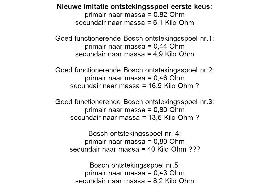 Nieuwe imitatie ontstekingsspoel eerste keus: primair naar massa = 0.82 Ohm secundair naar massa = 6,1 Kilo Ohm Goed functionerende Bosch ontstekingsspoel nr.1: primair naar massa = 0,44 Ohm secundair naar massa = 4,9 Kilo Ohm Goed functionerende Bosch ontstekingsspoel nr.2: primair naar massa = 0,46 Ohm secundair naar massa = 16,9 Kilo Ohm .