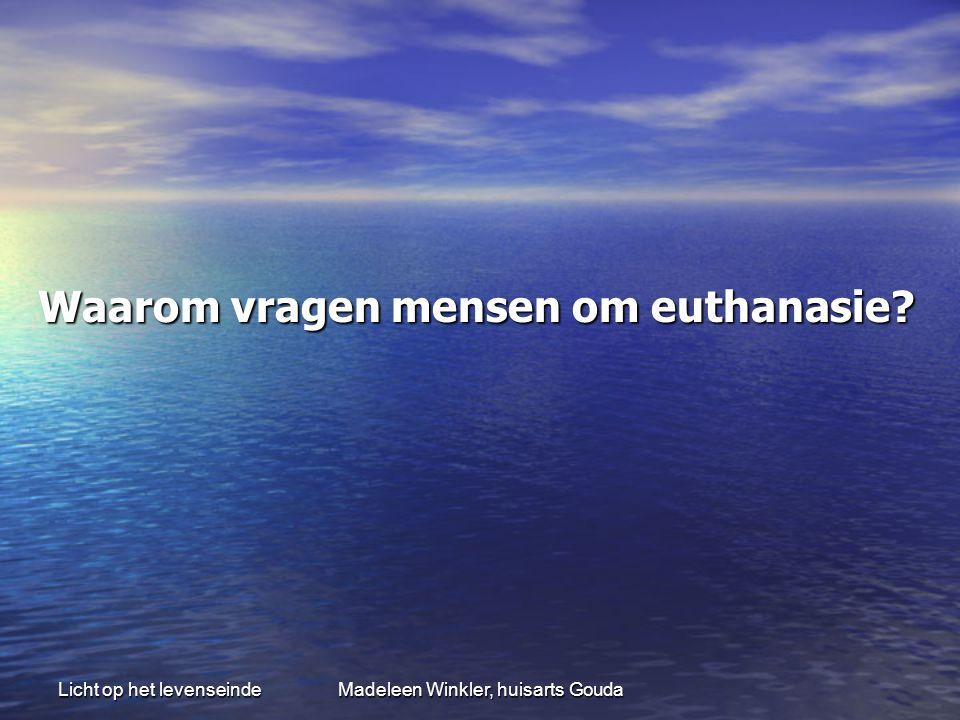 Licht op het levenseindeMadeleen Winkler, huisarts Gouda Waarom vragen mensen om euthanasie? Waarom vragen mensen om euthanasie?