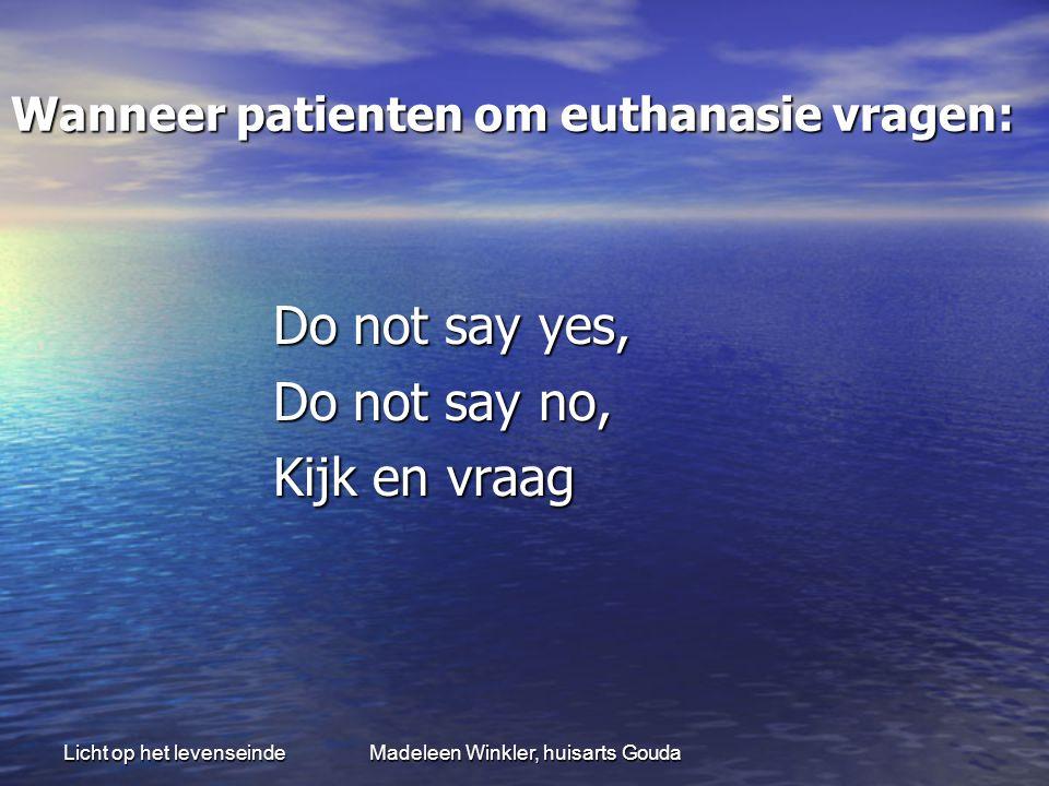 Licht op het levenseindeMadeleen Winkler, huisarts Gouda Wanneer patienten om euthanasie vragen: Do not say yes, Do not say no, Kijk en vraag