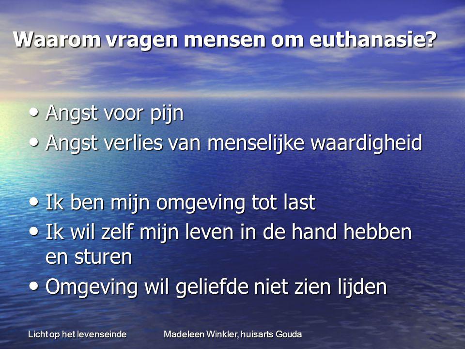 Licht op het levenseindeMadeleen Winkler, huisarts Gouda Waarom vragen mensen om euthanasie? Waarom vragen mensen om euthanasie? • Angst voor pijn • A