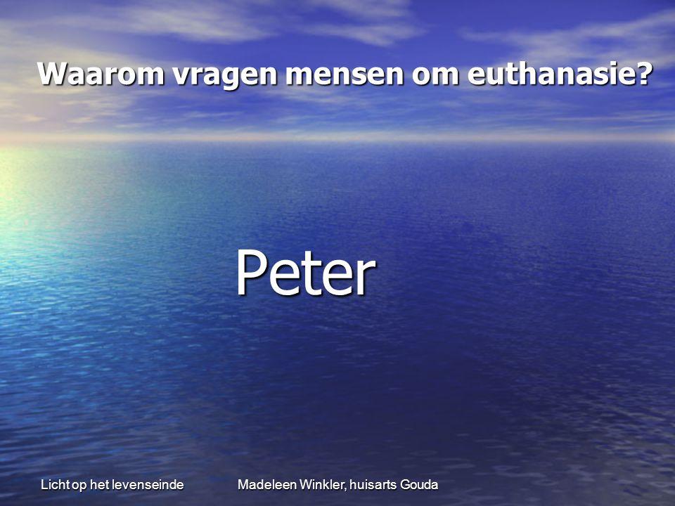 Licht op het levenseindeMadeleen Winkler, huisarts Gouda Waarom vragen mensen om euthanasie? Waarom vragen mensen om euthanasie? Peter Peter