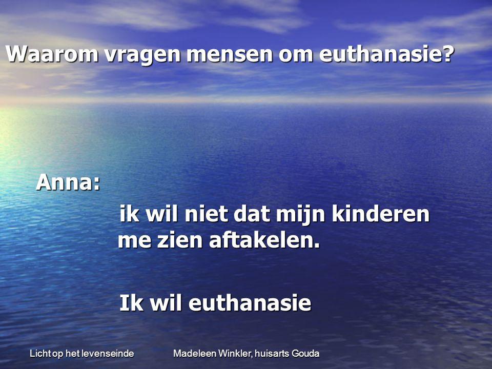 Licht op het levenseindeMadeleen Winkler, huisarts Gouda Waarom vragen mensen om euthanasie.