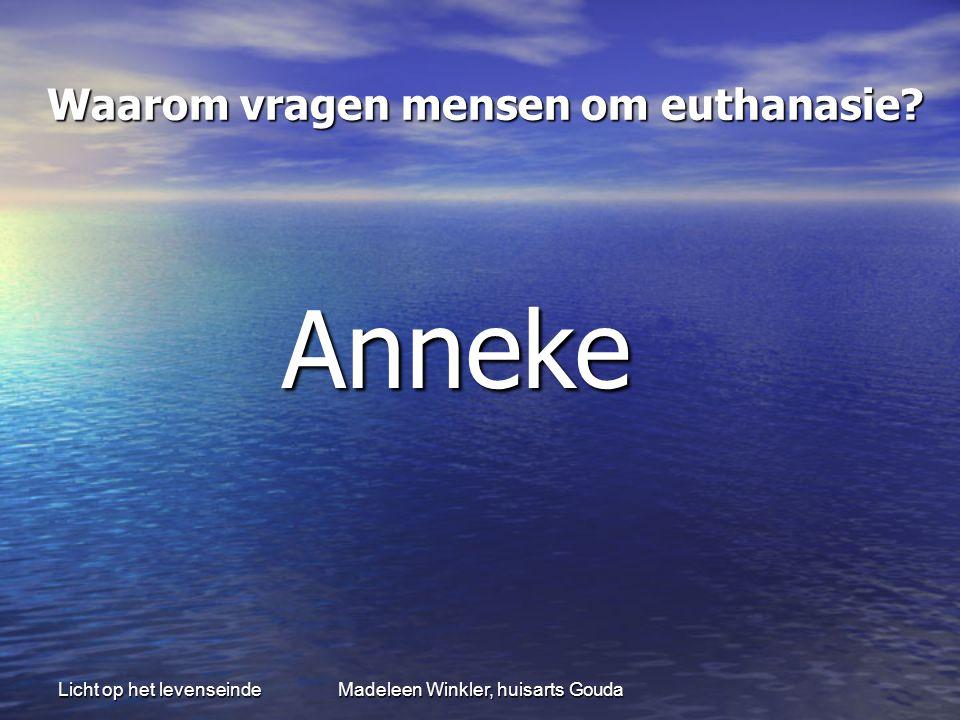 Licht op het levenseindeMadeleen Winkler, huisarts Gouda Waarom vragen mensen om euthanasie? Waarom vragen mensen om euthanasie? Anneke Anneke