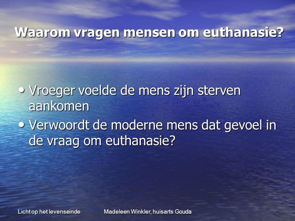 Licht op het levenseindeMadeleen Winkler, huisarts Gouda Waarom vragen mensen om euthanasie? Waarom vragen mensen om euthanasie? • Vroeger voelde de m