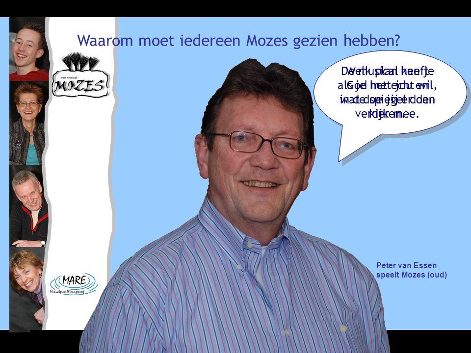 Waarom moet iedereen Mozes gezien hebben? Peter van Essen speelt Mozes (oud) De musical kan je als je het echt wil, in de spiegel doen kijken. Welk pl